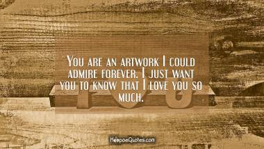 You are an artwork I could admire forever. I just want you to know that I love you so much. I Love You Quotes