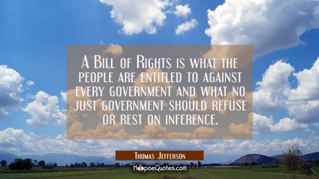 A Bill of Rights is what the people are entitled to against every government and what no just gover