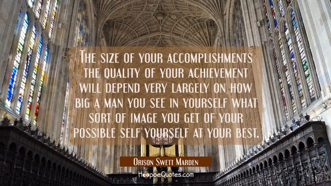 The size of your accomplishments the quality of your achievement will depend very largely on how bi