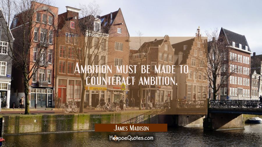 Ambition must be made to counteract ambition. James Madison Quotes