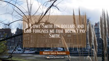 If I owe Smith ten dollars and God forgives me that doesn't pay Smith. Robert Green Ingersoll Quotes