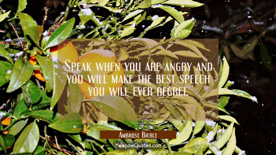Speak when you are angry and you will make the best speech you will ever regret. Ambrose Bierce Quotes