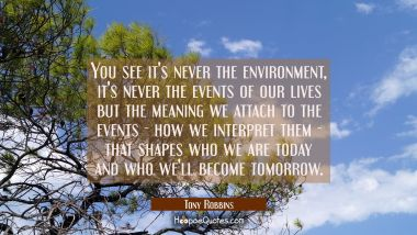 You see it's never the environment, it's never the events of our lives but the meaning we attach to Tony Robbins Quotes