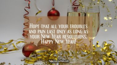 Hope that all your troubles and pain last only as long as your New Year resolutions. Happy New Year! New Year Quotes