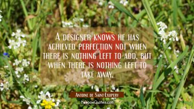 A designer knows he has achieved perfection not when there is nothing left to add but when there is Antoine de Saint-Exupery Quotes