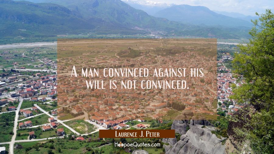 A man convinced against his will is not convinced. Laurence J. Peter Quotes