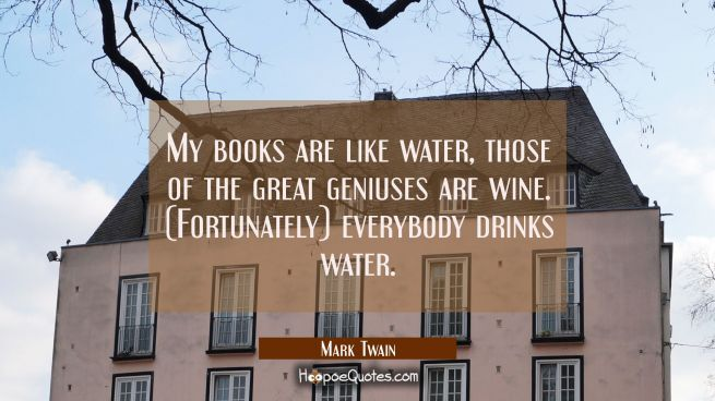 My books are like water, those of the great geniuses are wine. (Fortunately) everybody drinks water