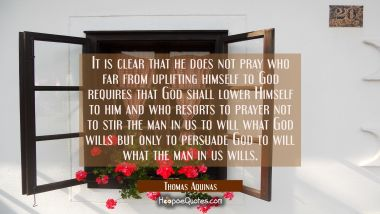 It is clear that he does not pray who far from uplifting himself to God requires that God shall low