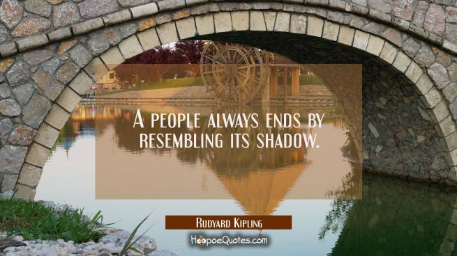 A people always ends by resembling its shadow.