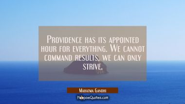 Providence has its appointed hour for everything. We cannot command results we can only strive.