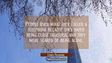 People used what they called a telephone because they hated being close together and they were scar