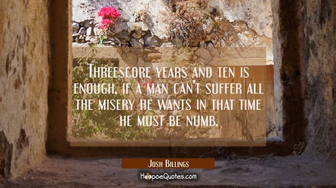 Threescore years and ten is enough, if a man can't suffer all the misery he wants in that time he m