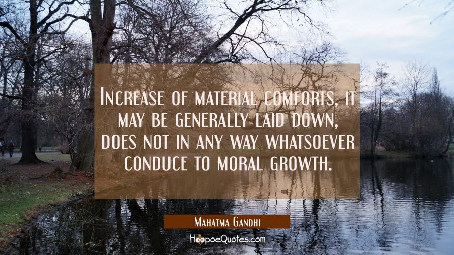 Increase of material comforts it may be generally laid down does not in any way whatsoever conduce Mahatma Gandhi Quotes