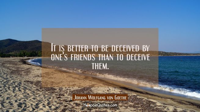 It is better to be deceived by one's friends than to deceive them.