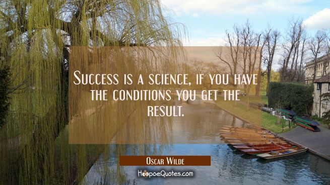 Success is a science, if you have the conditions you get the result.