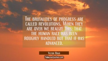 The brutalities of progress are called revolutions. When they are over we realize this: that the hu