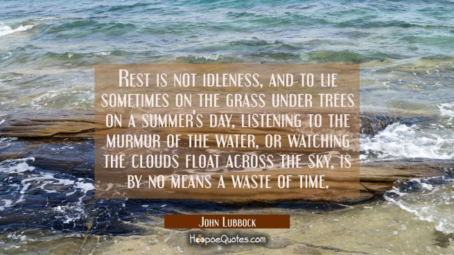 Rest is not idleness and to lie sometimes on the grass under trees on a summer's day listening to t
