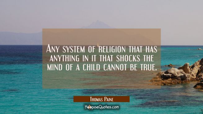 Any system of religion that has anything in it that shocks the mind of a child cannot be true.