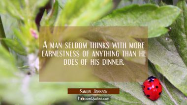 A man seldom thinks with more earnestness of anything than he does of his dinner.