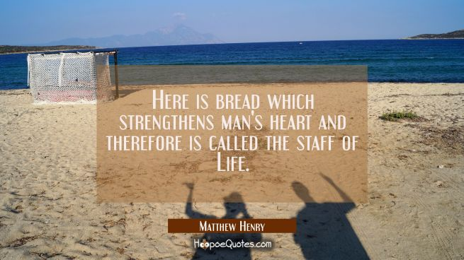 Here is bread which strengthens man's heart and therefore is called the staff of Life.