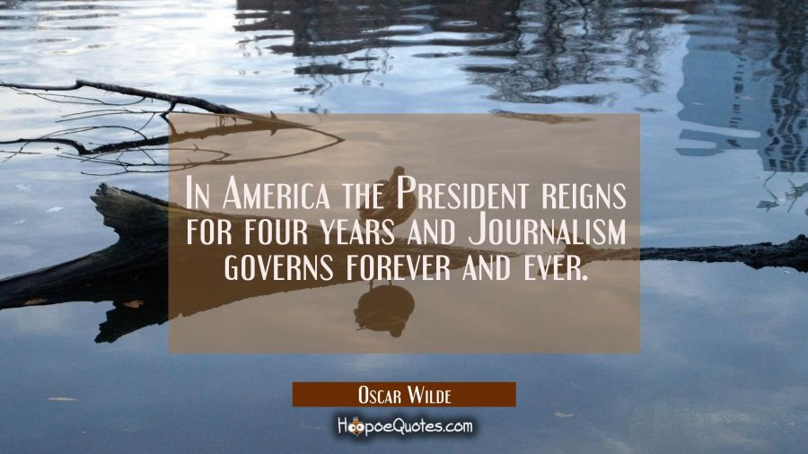 In America the President reigns for four years and Journalism governs forever and ever. Oscar Wilde Quotes