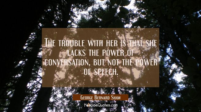 The trouble with her is that she lacks the power of conversation but not the power of speech.