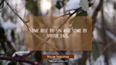 Some rise by sin and some by virtue fall. William Shakespeare Quotes