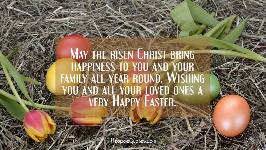 May the risen Christ bring happiness to you and your family all year round. Wishing you and all your loved ones a very Happy Easter. Easter Quotes