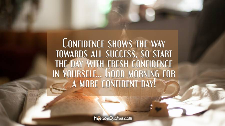 Confidence shows the way towards all success, so start the day with fresh confidence in yourself... Good morning for a more confident day! Maja Quotes