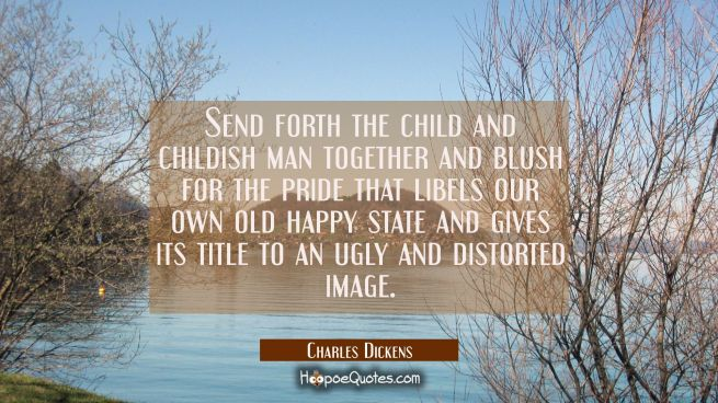 Send forth the child and childish man together and blush for the pride that libels our own old happ