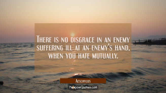 There is no disgrace in an enemy suffering ill at an enemy's hand when you hate mutually.