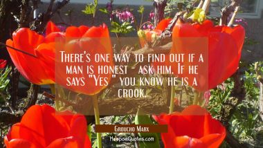 "There's one way to find out if a man is honest - ask him. If he says ""Yes "" you know he is a crook."