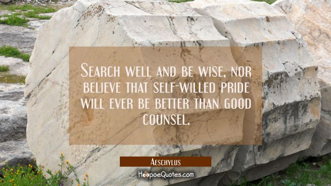 Search well and be wise nor believe that self-willed pride will ever be better than good counsel.