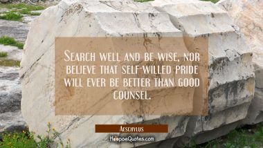 Search well and be wise nor believe that self-willed pride will ever be better than good counsel. Aeschylus Quotes