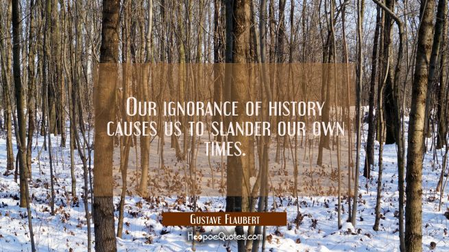 Our ignorance of history causes us to slander our own times.
