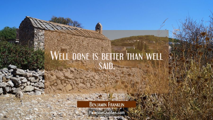 Well done is better than well said. Benjamin Franklin Quotes