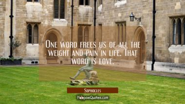 One word frees us of all the weight and pain in life. That word is love. Sophocles Quotes