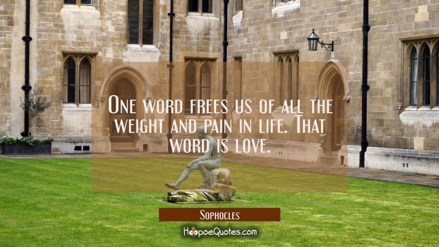Quote of the Day - One word frees us of all the weight and pain in life. That word is love. - Sophocles