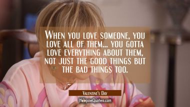 When you love someone, you love all of them... You gotta love everything about them, not just the good things but the bad things too. Quotes
