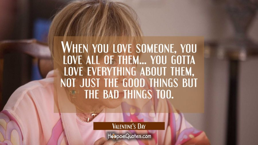 When you love someone, you love all of them... You gotta love everything about them, not just the good things but the bad things too. Movie Quotes Quotes