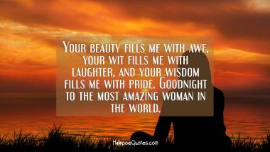 Your beauty fills me with awe, your wit fills me with laughter, and your wisdom fills me with pride. Goodnight to the most amazing woman in the world. Good Night Quotes