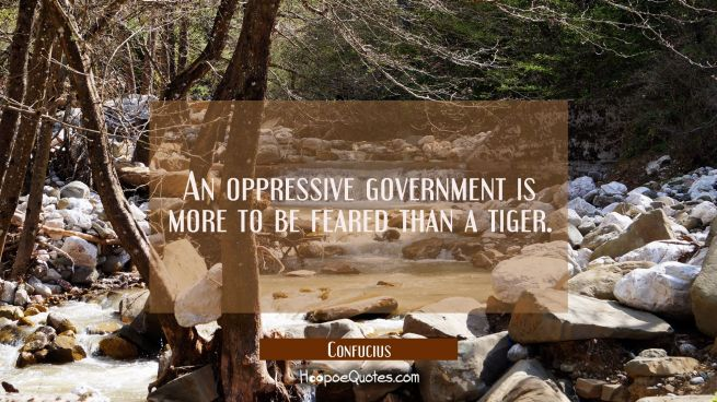 An oppressive government is more to be feared than a tiger.