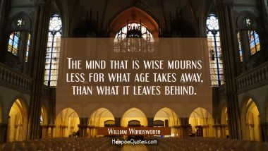 The mind that is wise mourns less for what age takes away, than what it leaves behind.
