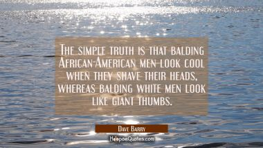 The simple truth is that balding African-American men look cool when they shave their heads whereas Dave Barry Quotes