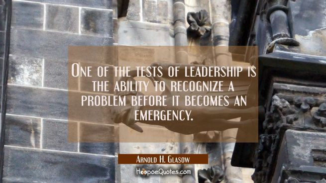 One of the tests of leadership is the ability to recognize a problem before it becomes an emergency