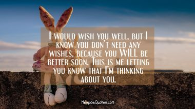 I would wish you well, but I know you don't need any wishes, because you WILL be better soon. This is me letting you know that I'm thinking about you. Get Well Soon Quotes