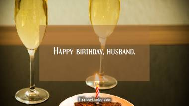 Happy birthday, husband. Birthday Quotes