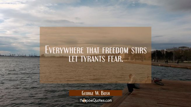 Everywhere that freedom stirs let tyrants fear.