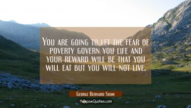 You are going to let the fear of poverty govern you life and your reward will be that you will eat