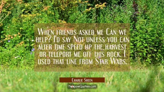 When friends asked me Can we help? I'd say Not unless you can alter time speed up the harvest or te